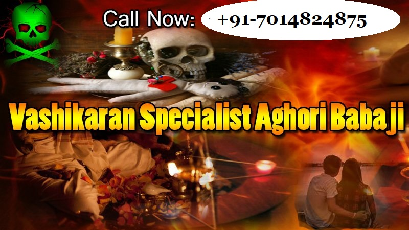 Vashikaran specialist aghori babaji for mantra and remedies to control of someone, to make him love you and get your love back